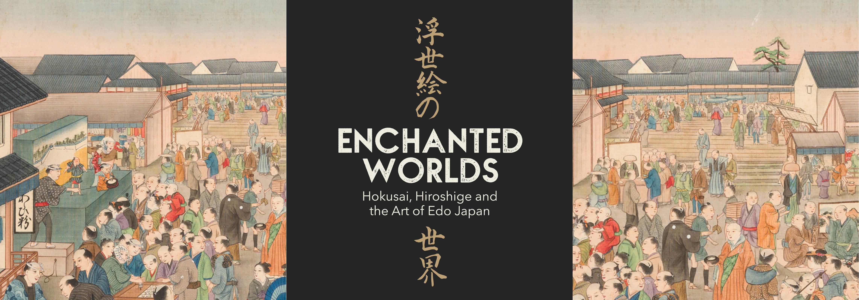 Enchanted Worlds: Hokusai, Hiroshige and the Art of Edo Japan