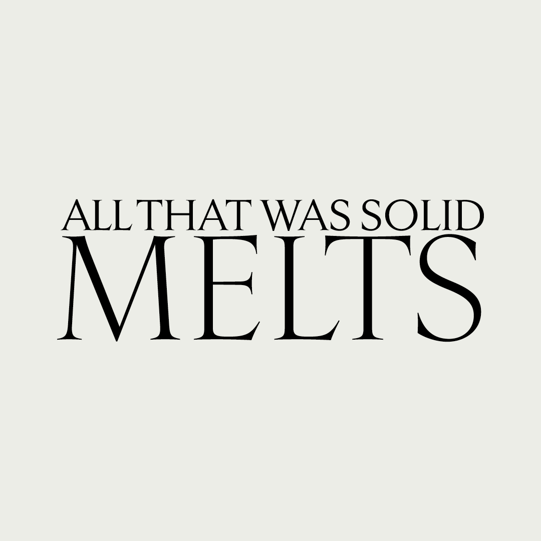 All That Was Solid Melts